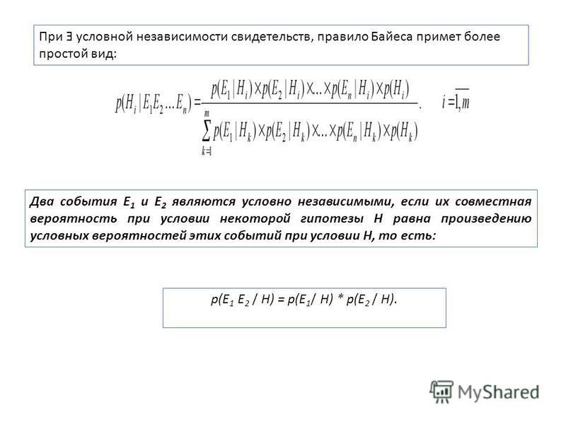При Ǝ условной независимости свидетельств, правило Байеса примет более простой вид: Два события E 1 и E 2 являются условно независимыми, если их совместная вероятность при условии некоторой гипотезы H равна произведению условных вероятностей этих соб