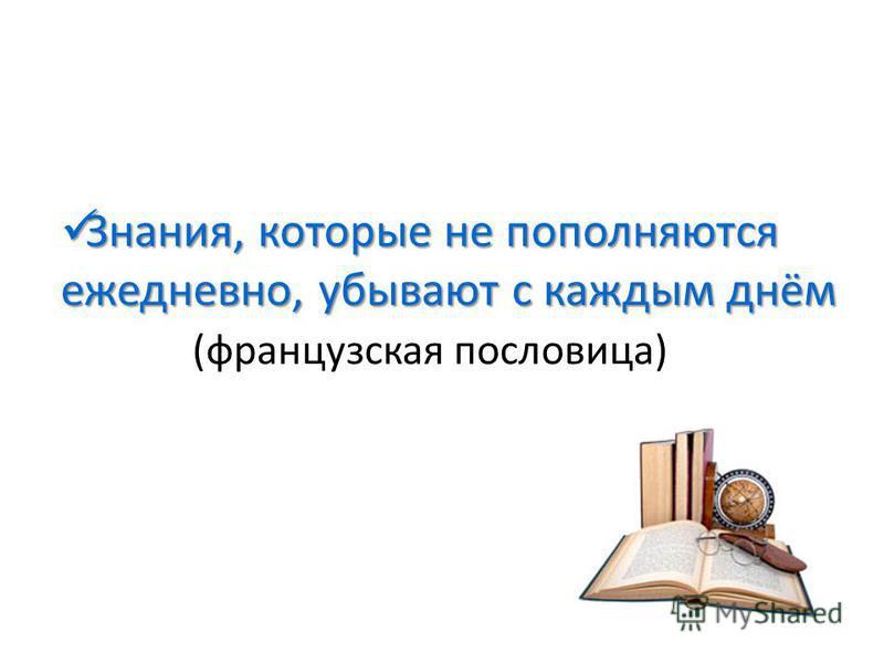 Знания, которые не пополняются ежедневно, убывают с каждым днём Знания, которые не пополняются ежедневно, убывают с каждым днём (французская пословица)