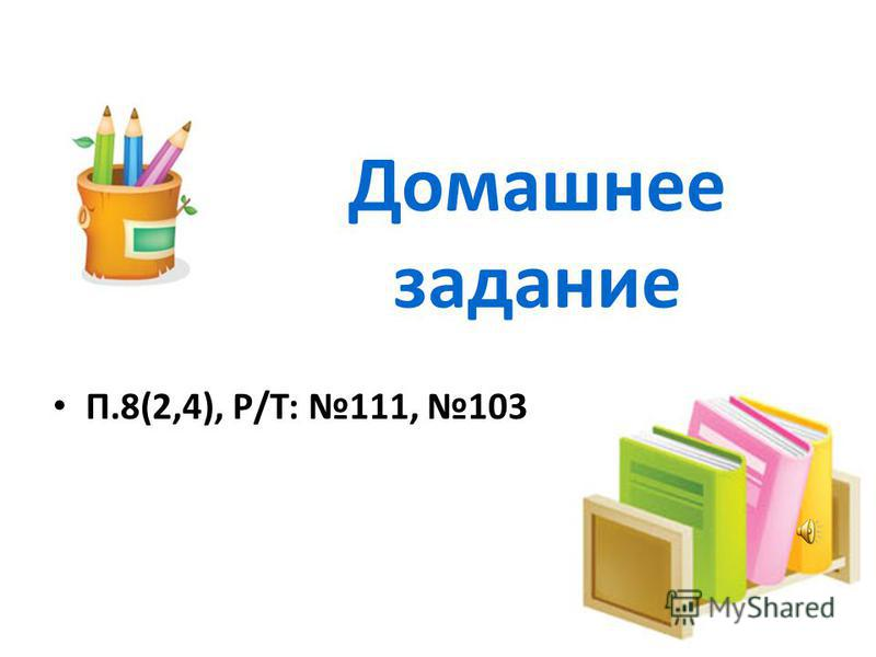 Домашнее задание П.8(2,4), Р/Т: 111, 103