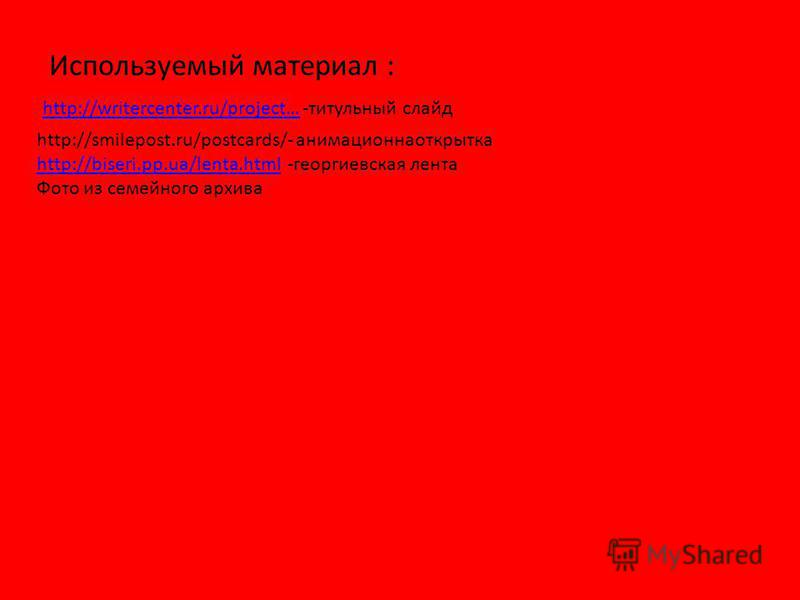 http://writercenter.ru/project…http://writercenter.ru/project… -титульный слайд http://smilepost.ru/postcards/- анимационнаоткрытка http://biseri.pp.ua/lenta.html -георгиевская лента http://biseri.pp.ua/lenta.html Фото из семейного архива Используемы
