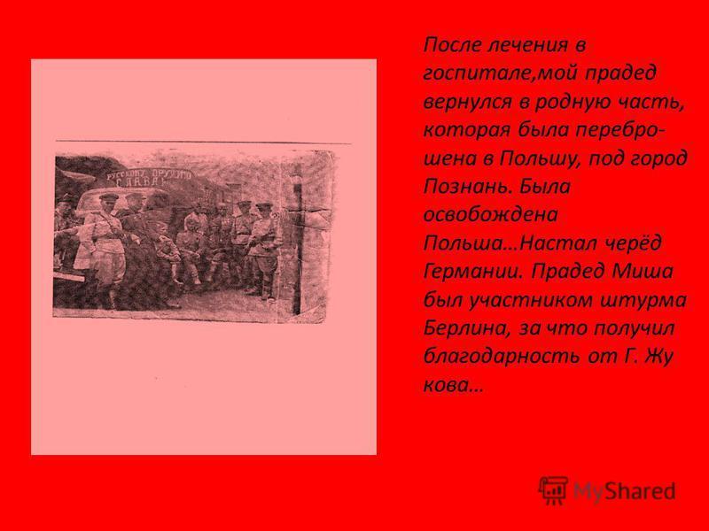 После лечения в госпитале,мой прадед вернулся в родную часть, которая была пере брошена в Польшу, под город Познань. Была освобождена Польша…Настал черёд Германии. Прадед Миша был участником штурма Берлина, за что получил благодарность от Г. Жу кова…