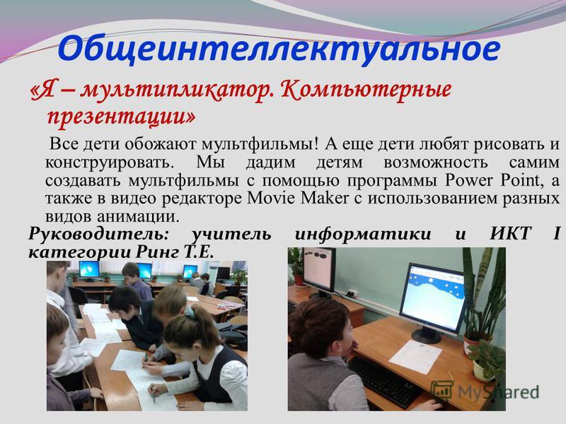 Общеинтеллектуальное «Я – мультипликатор. Компьютерные презентации» Все дети обожают мультфильмы! А еще дети любят рисовать и конструировать. Мы дадим детям возможность самим создавать мультфильмы с помощью программы Power Point, а также в видео реда
