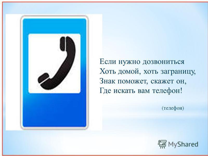 Если нужно дозвониться Хоть домой, хоть заграницу, Знак поможет, скажет он, Где искать вам телефон ! ( телефон )