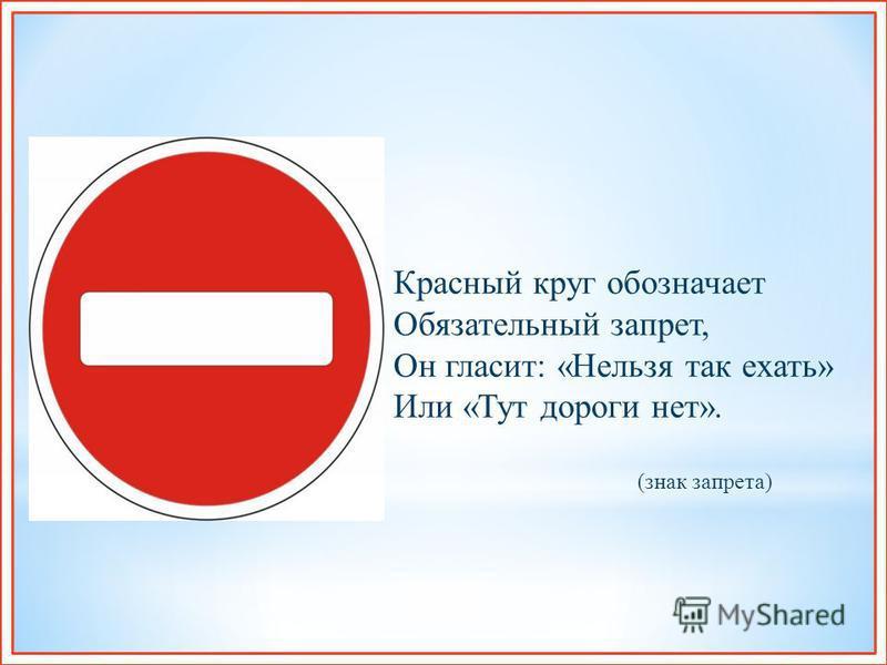 Красный круг обозначает Обязательный запрет, Он гласит : « Нельзя так ехать » Или « Тут дороги нет ». ( знак запрета )