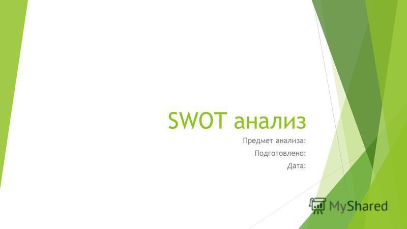 SWOT анализ Предмет анализа: Подготовлено: Дата: