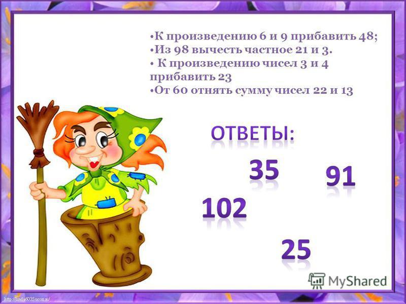 К произведению 6 и 9 прибавить 48; Из 98 вычесть частное 21 и 3. К произведению чисел 3 и 4 прибавить 23 От 60 отнять сумму чисел 22 и 13