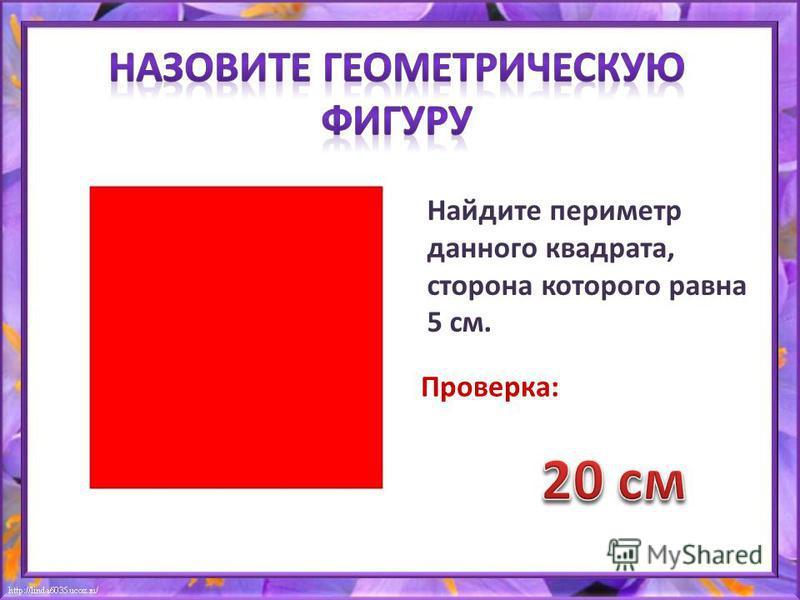 Найдите периметр данного квадрата, сторона которого равна 5 см. Проверка: