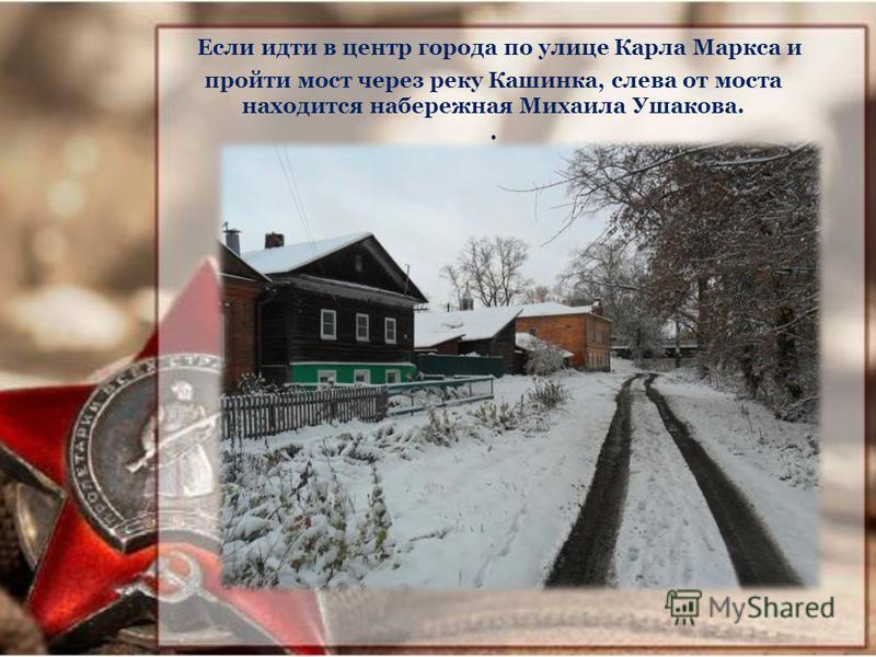 Если идти в центр города по улице Карла Маркса и пройти мост через реку Кашинка, слева от моста находится набережная Михаила Ушакова..