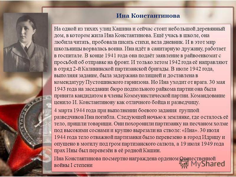 Ина Константинова На одной из тихих улиц Кашина и сейчас стоит небольшой деревянный дом, в котором жила Ина Константинова. Ещё учась в школе, она любила читать, пробовала писать стихи, вела дневник. И в этот мир школьницы ворвалась воина. Ина идёт в