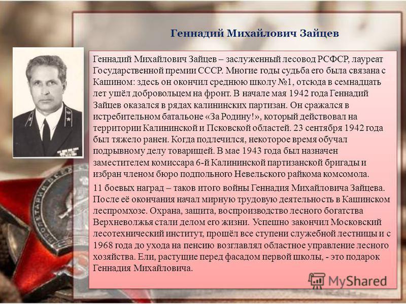 Геннадий Михайлович Зайцев Геннадий Михайлович Зайцев – заслуженный лесовод РСФСР, лауреат Государственной премии СССР. Многие годы судьба его была связана с Кашином: здесь он окончил среднюю школу 1, отсюда в семнадцать лет ушёл добровольцем на фрон