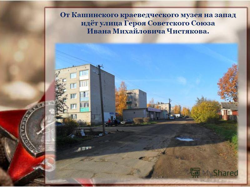 От Кашинского краеведческого музея на запад идёт улица Героя Советского Союза Ивана Михайловича Чистякова.