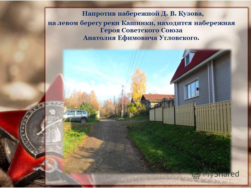Напротив набережной Д. В. Кузова, на левом берегу реки Кашинки, находится набережная Героя Советского Союза Анатолия Ефимовича Угловского.