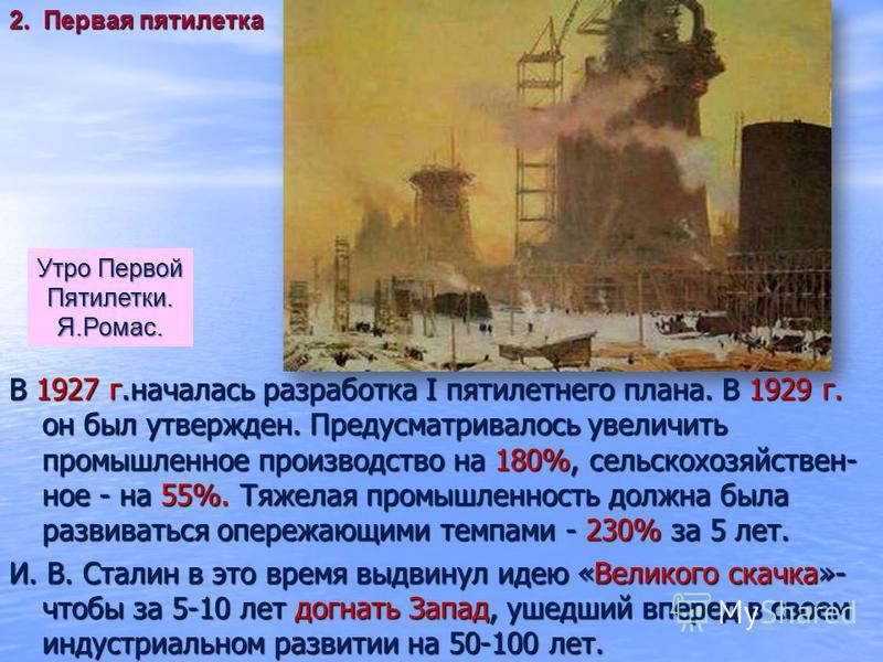 В 1927 г.началась разработка I пятилетнего плана. В 1929 г. он был утвержден. Предусматривалось увеличить промышленное производство на 180%, сельскохозяйственное - на 55%. Тяжелая промышленность должна была развиваться опережающими темпами - 230% за