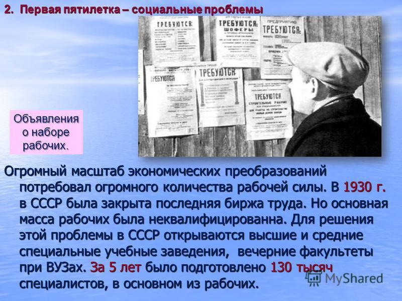 Огромный масштаб экономических преобразований потребовал огромного количества рабочей силы. В 1930 г. в СССР была закрыта последняя биржа труда. Но основная масса рабочих была неквалифицированна. Для решения этой проблемы в СССР открываются высшие и