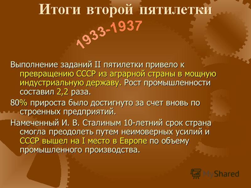 Выполнение заданий II пятилетки привело к превращению СССР из аграрной страны в мощную индустриальную державу. Рост промышленности составил 2,2 раза. 80% прироста было достигнуто за счет вновь по строенных предприятий. Намеченный И. В. Сталиным 10-ле
