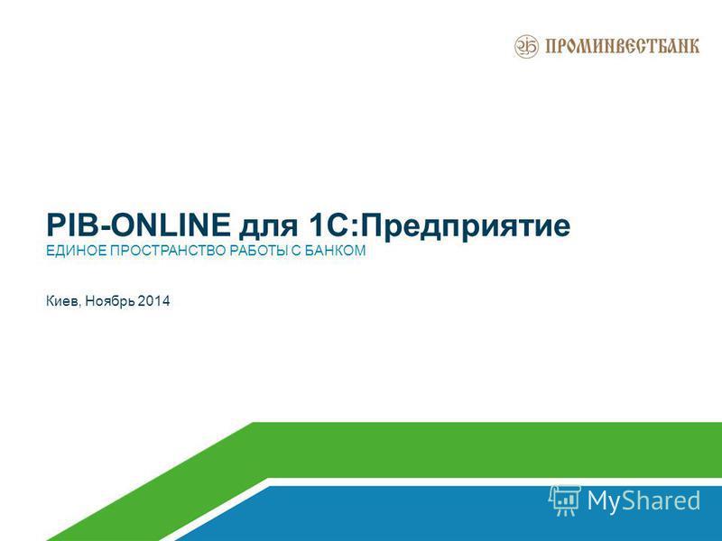 PIB-ONLINE для 1С:Предприятие ЕДИНОЕ ПРОСТРАНСТВО РАБОТЫ С БАНКОМ Киев, Ноябрь 2014