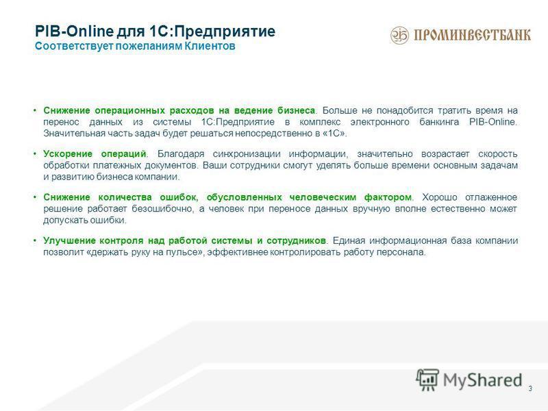 3 PIB-Online для 1С:Предприятие Соответствует пожеланиям Клиентов Снижение операционных расходов на ведение бизнеса. Больше не понадобится тратить время на перенос данных из системы 1С:Предприятие в комплекс электронного банкинга PIB-Online. Значител