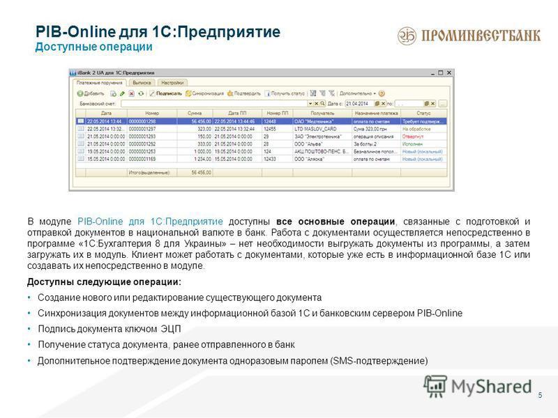 5 PIB-Online для 1С:Предприятие Доступные операции В модуле PIB-Online для 1С:Предприятие доступны все основные операции, связанные с подготовкой и отправкой документов в национальной валюте в банк. Работа с документами осуществляется непосредственно