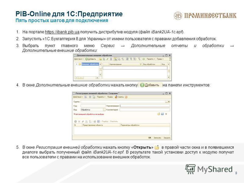 8 PIB-Online для 1С:Предприятие Пять простых шагов для подключения 1. На портале https://ibank.pib.ua получить дистрибутив модуля (файл iBank2UA-1c.epf).https://ibank.pib.ua 2. Запустить «1С:Бухгалтерия 8 для Украины» от имени пользователя с правами