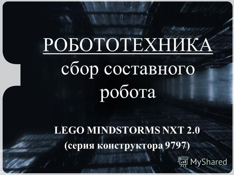 РОБОТОТЕХНИКА сбор составного робота LEGO MINDSTORMS NXT 2.0 (серия конструктора 9797)