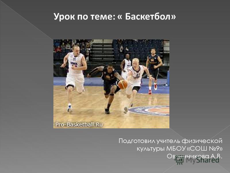 Урок по теме: « Баскетбол» Подготовил учитель физической культуры МБОУ «СОШ 9» Овчинникова А.В.