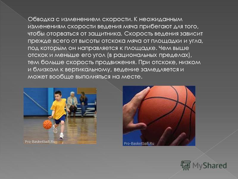 Обводка с изменением скорости. К неожиданным изменениям скорости ведения мяча прибегают для того, чтобы оторваться от защитника. Скорость ведения зависит прежде всего от высоты отскока мяча от площадки и угла, под которым он направляется к площадке.
