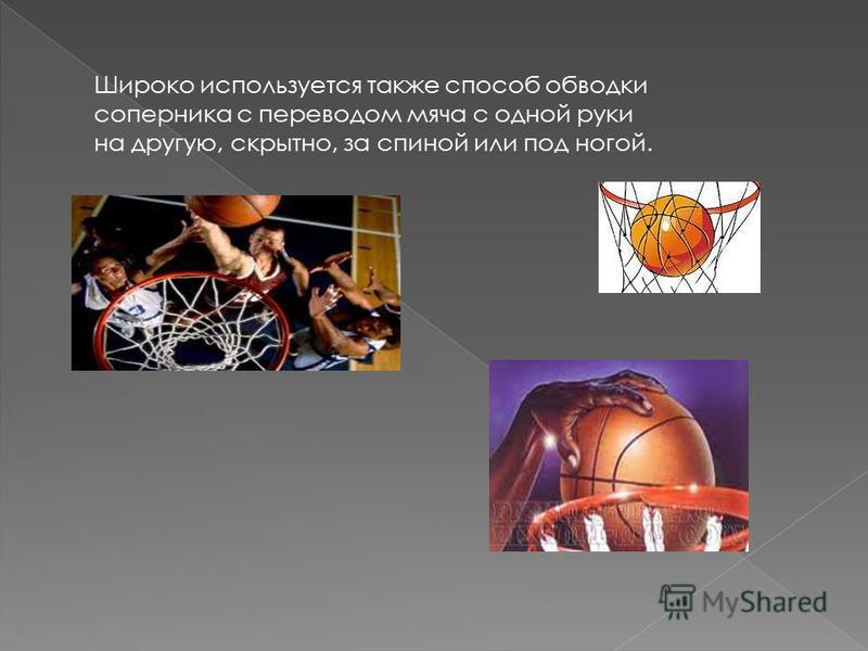 Широко используется также способ обводки соперника с переводом мяча с одной руки на другую, скрытно, за спиной или под ногой.