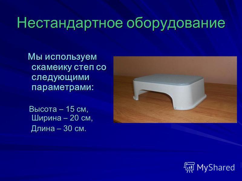 Нестандартное оборудование Мы используем скамейку степ со следующими параметрами: Мы используем скамейку степ со следующими параметрами: Высота – 15 см, Ширина – 20 см, Высота – 15 см, Ширина – 20 см, Длина – 30 см. Длина – 30 см.