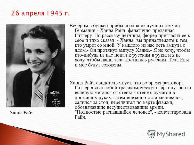 Вечером в бункер прибыла одна из лучших летчиц Германии - Ханна Райч, фанатично преданная Гитлеру. По рассказу летчицы, фюрер пригласил ее к себе и тихо сказал: - Ханна, вы принадлежите к тем, кто умрет со мной. У каждого из нас есть ампула с ядом.-