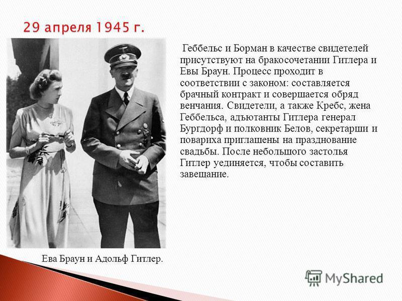 Геббельс и Борман в качестве свидетелей присутствуют на бракосочетании Гитлера и Евы Браун. Процесс проходит в соответствии с законом: составляется брачный контракт и совершается обряд венчания. Свидетели, а также Кребс, жена Геббельса, адъютанты Гит