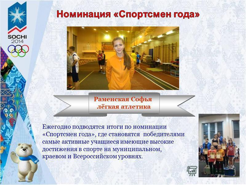 Ежегодно подводятся итоги по номинации «Спортсмен года», где становятся победителями самые активные учащиеся имеющие высокие достижения в спорте на муниципальном, краевом и Всероссийском уровнях. Раменская Софья лёгкая атлетика