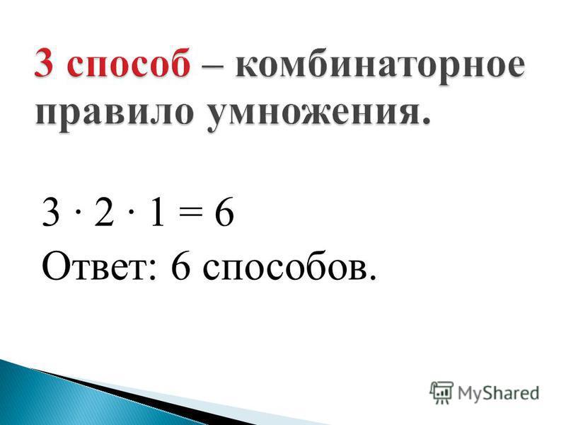 3 2 1 = 6 Ответ: 6 способов.