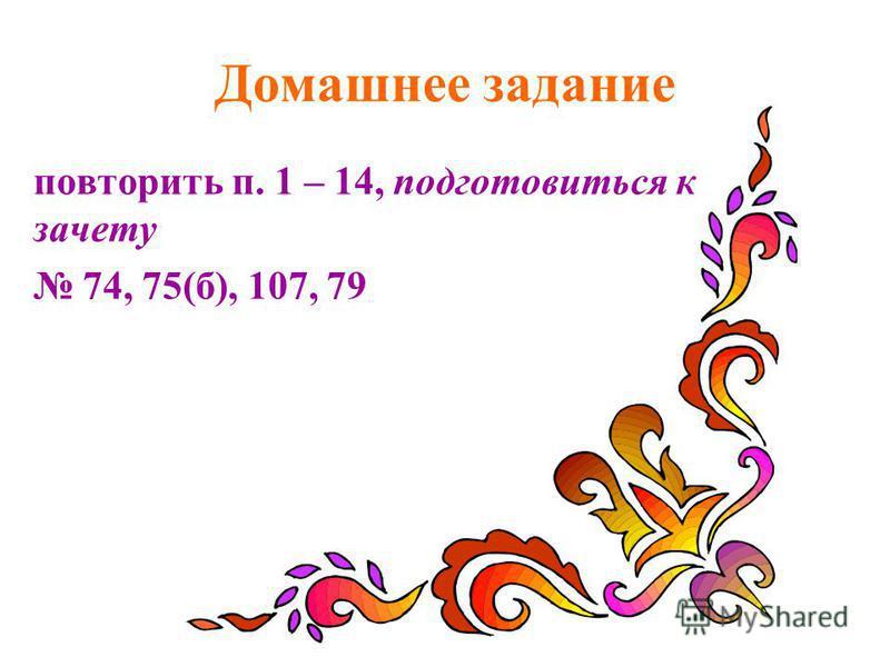 Домашнее задание повторить п. 1 – 14, подготовиться к зачету 74, 75(б), 107, 79
