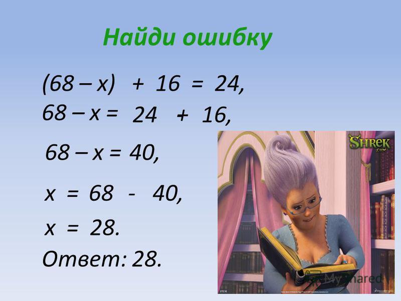 68 40, Найди ошибку (68 – x) + 16 = 24, 68 – x = 24+16,- 68 – x =40, x = x = 28. Ответ: 28. -