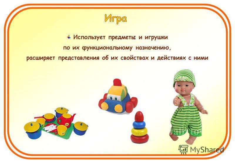 Использует предметы и игрушки по их функциональному назначению, расширяет представления об их свойствах и действиях с ними