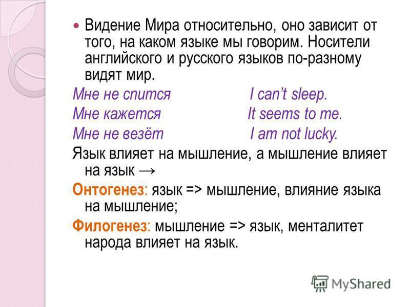 Видение Мира относительно, оно зависит от того, на каком языке мы говорим. Носители английского и русского языков по-разному видят мир. Мне не спится I саnt sleep. Мне кажется It seems to me. Мне не везёт I am not lucky. Язык влияет на мышление, а мы