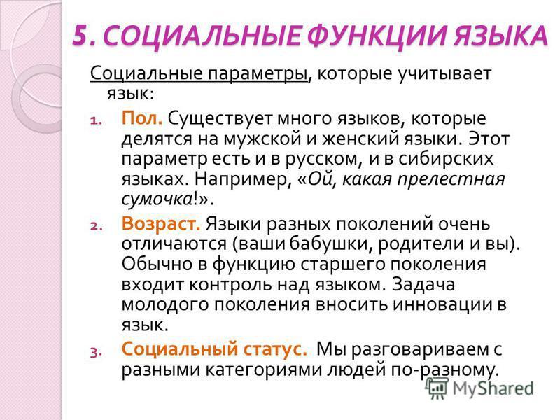 5. СОЦИАЛЬНЫЕ ФУНКЦИИ ЯЗЫКА Социальные параметры, которые учитывает язык : 1. Пол. Существует много языков, которые делятся на мужской и женский языки. Этот параметр есть и в русском, и в сибирских языках. Например, « Ой, какая прелестная сумочка !».