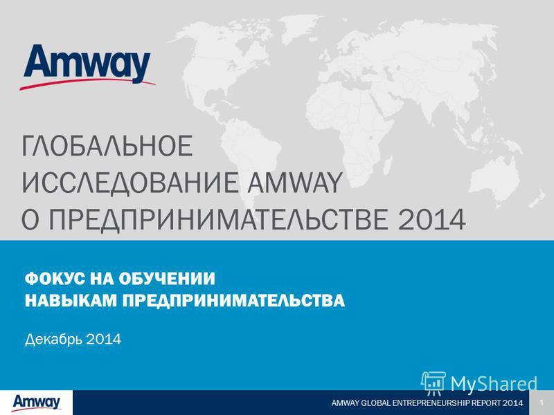 1 AMWAY GLOBAL ENTREPRENEURSHIP REPORT 2014 ФОКУС НА ОБУЧЕНИИ НАВЫКАМ ПРЕДПРИНИМАТЕЛЬСТВА Декабрь 2014 ГЛОБАЛЬНОЕ ИССЛЕДОВАНИЕ AMWAY О ПРЕДПРИНИМАТЕЛЬСТВЕ 2014