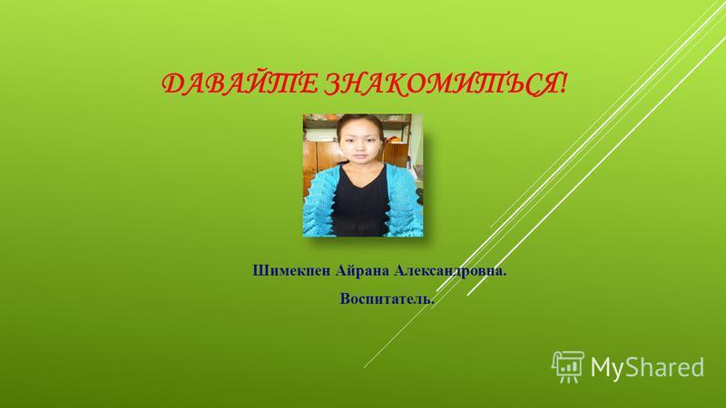ДАВАЙТЕ ЗНАКОМИТЬСЯ! Шимекпен Айрана Александровна. Воспитатель.