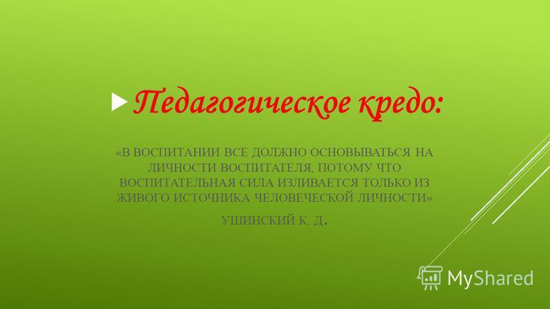 «В ВОСПИТАНИИ ВСЕ ДОЛЖНО ОСНОВЫВАТЬСЯ НА ЛИЧНОСТИ ВОСПИТАТЕЛЯ, ПОТОМУ ЧТО ВОСПИТАТЕЛЬНАЯ СИЛА ИЗЛИВАЕТСЯ ТОЛЬКО ИЗ ЖИВОГО ИСТОЧНИКА ЧЕЛОВЕЧЕСКОЙ ЛИЧНОСТИ» УШИНСКИЙ К. Д. Педагогическое кредо: