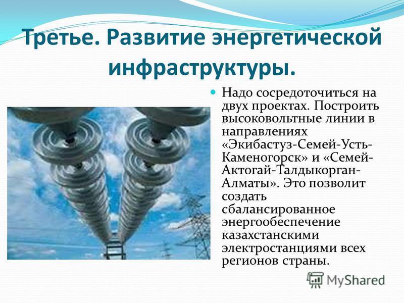 Третье. Развитие энергетической инфраструктуры. Надо сосредоточиться на двух проектах. Построить высоковольтные линии в направлениях «Экибастуз-Семей-Усть- Каменогорск» и «Семей- Актогай-Талдыкорган- Алматы». Это позволит создать сбалансированное эне
