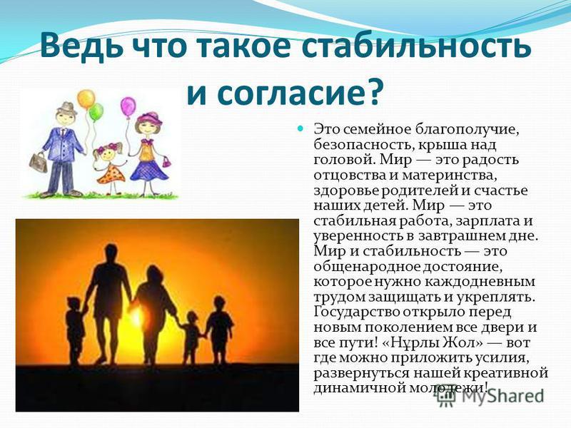 Ведь что такое стабильность и согласие? Это семейное благополучие, безопасность, крыша над головой. Мир это радость отцовства и материнства, здоровье родителей и счастье наших детей. Мир это стабильная работа, зарплата и уверенность в завтрашнем дне.