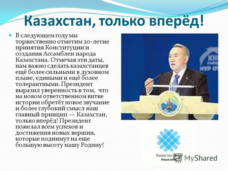 Казахстан, только вперёд! В следующем году мы торжественно отметим 20-летие принятия Конституции и создания Ассамблеи народа Казахстана. Отмечая эти даты, нам важно сделать казахстанцев ещё более сильными в духовном плане, едиными и ещё более толеран