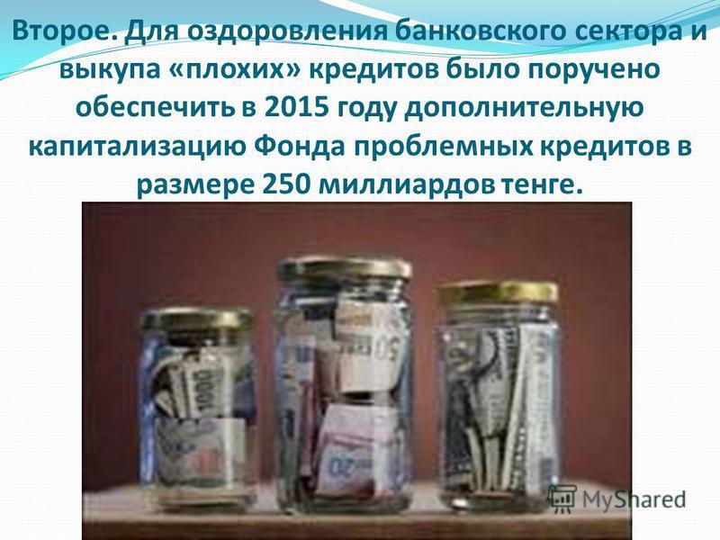 Второе. Для оздоровления банковского сектора и выкупа «плохих» кредитов было поручено обеспечить в 2015 году дополнительную капитализацию Фонда проблемных кредитов в размере 250 миллиардов тенге.