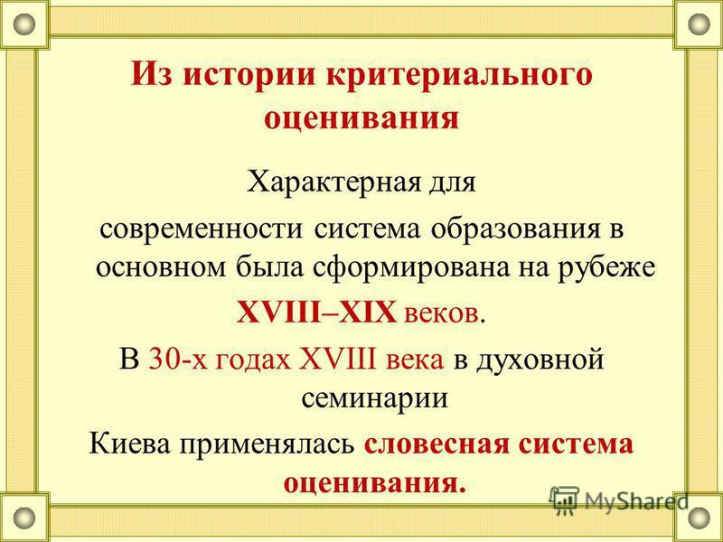 Из истории критериального оценивания Характерная для современности система образования в основном была сформирована на рубеже XVIII–XIX веков. В 30-х годах XVIII века в духовной семинарии Киева применялась словесная система оценивания.