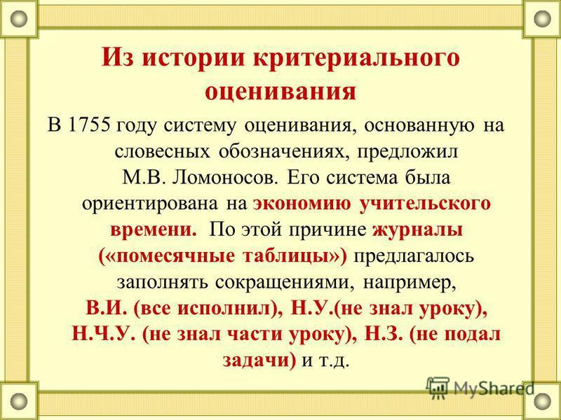 Из истории критериального оценивания В 1755 году систему оценивания, основанную на словесных обозначениях, предложил М.В. Ломоносов. Его система была ориентирована на экономию учительского времени. По этой причине журналы («помесячные таблицы») предл