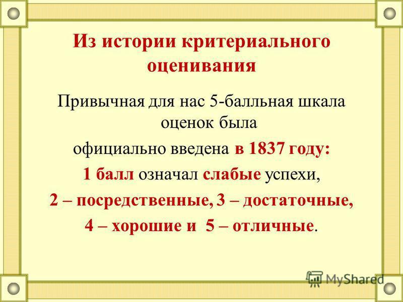 Привычная для нас 5-балльная шкала оценок была официально введена в 1837 году: 1 балл означал слабые успехи, 2 – посредственные, 3 – достаточные, 4 – хорошие и 5 – отличные. Из истории критериального оценивания