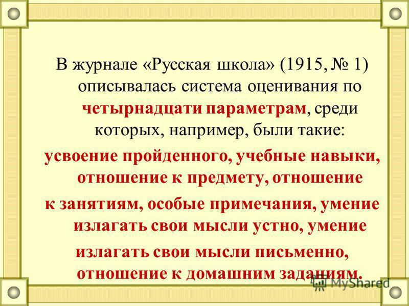 В журнале «Русская школа» (1915, 1) описывалась система оценивания по четырнадцати параметрам, среди которых, например, были такие: усвоение пройденного, учебные навыки, отношение к предмету, отношение к занятиям, особые примечания, умение излагать с