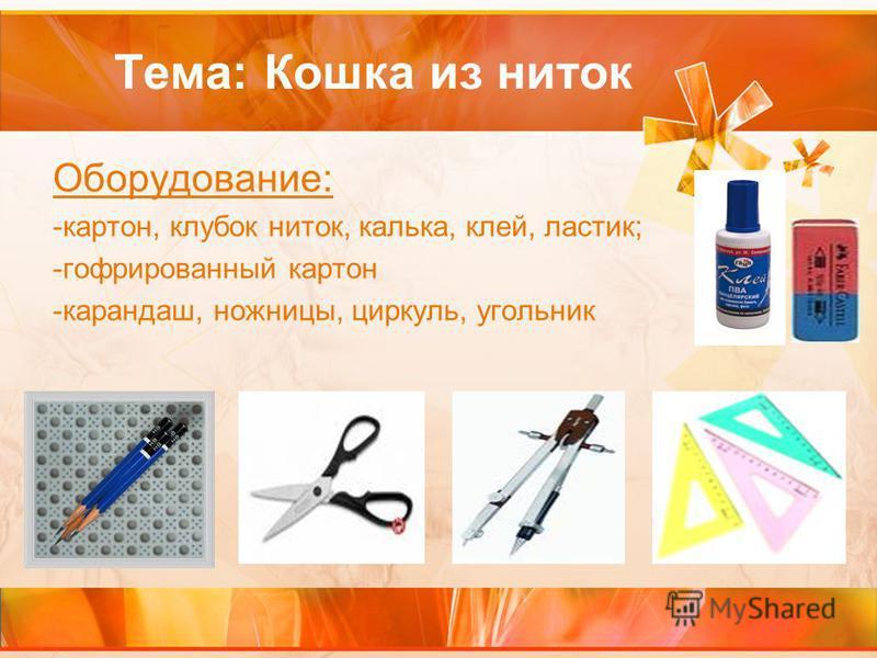 Тема: Кошка из ниток Оборудование: -картон, клубок ниток, калька, клей, ластик; -гофрированный картон -карандаш, ножницы, циркуль, угольник