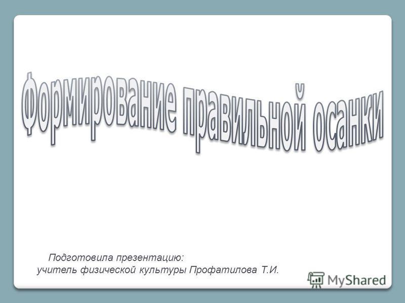 Подготовила презентацию: учитель физической культуры Профатилова Т.И.